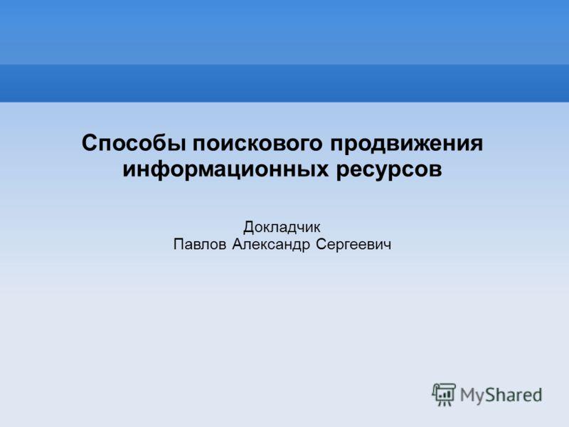 Способы поискового продвижения информационных ресурсов Докладчик Павлов Александр Сергеевич
