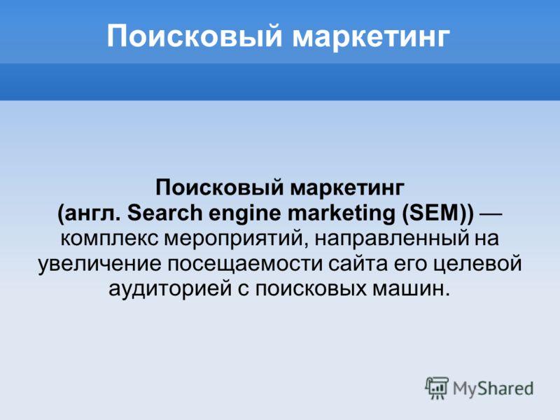Поисковый маркетинг (англ. Search engine marketing (SEM)) комплекс мероприятий, направленный на увеличение посещаемости сайта его целевой аудиторией с поисковых машин.