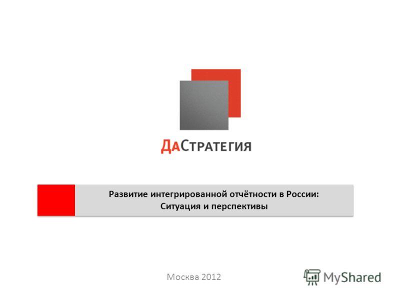 Москва 2012 Развитие интегрированной отчётности в России: Ситуация и перспективы Развитие интегрированной отчётности в России: Ситуация и перспективы