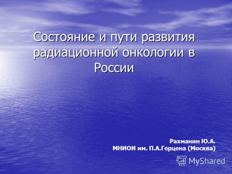 Состояние и пути развития радиационной онкологии в России Рахманин Ю.А. МНИОИ им. П.А.Герцена (Москва)