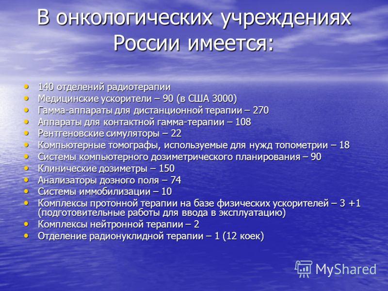 В онкологических учреждениях России имеется: 140 отделений радиотерапии 140 отделений радиотерапии Медицинские ускорители – 90 (в США 3000) Медицинские ускорители – 90 (в США 3000) Гамма-аппараты для дистанционной терапии – 270 Гамма-аппараты для дис