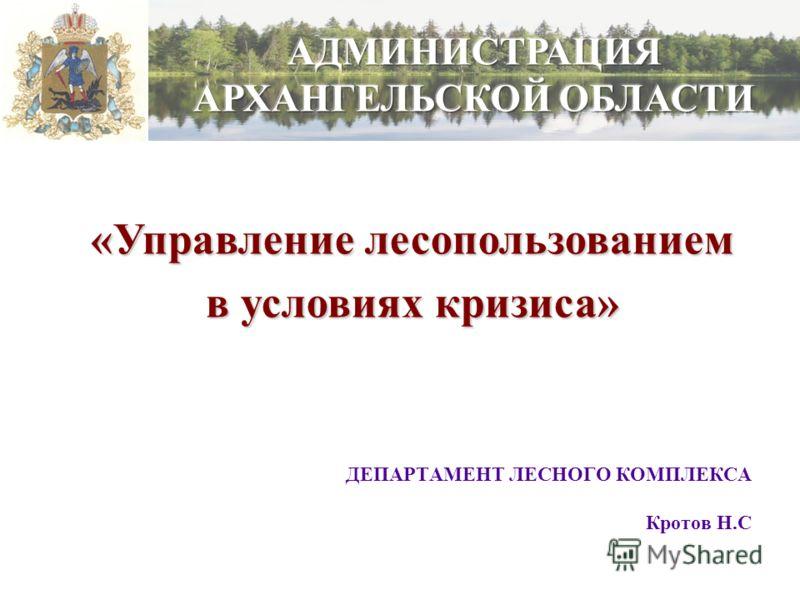 ДЕПАРТАМЕНТ ЛЕСНОГО КОМПЛЕКСА Кротов Н.С «Управление лесопользованием в условиях кризиса»