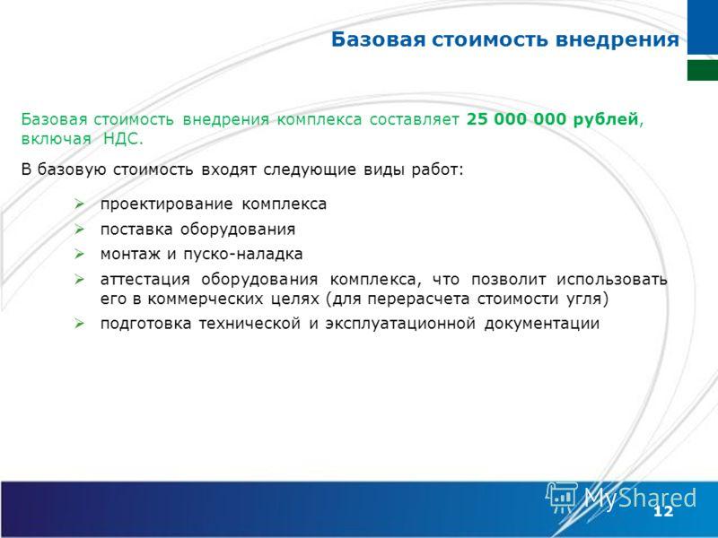 Базовая стоимость внедрения Базовая стоимость внедрения комплекса составляет 25 000 000 рублей, включая НДС. В базовую стоимость входят следующие виды работ: 12 проектирование комплекса поставка оборудования монтаж и пуско-наладка аттестация оборудов