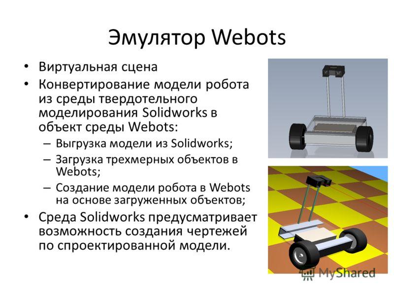 Эмулятор Webots Виртуальная сцена Конвертирование модели робота из среды твердотельного моделирования Solidworks в объект среды Webots: – Выгрузка модели из Solidworks; – Загрузка трехмерных объектов в Webots; – Создание модели робота в Webots на осн