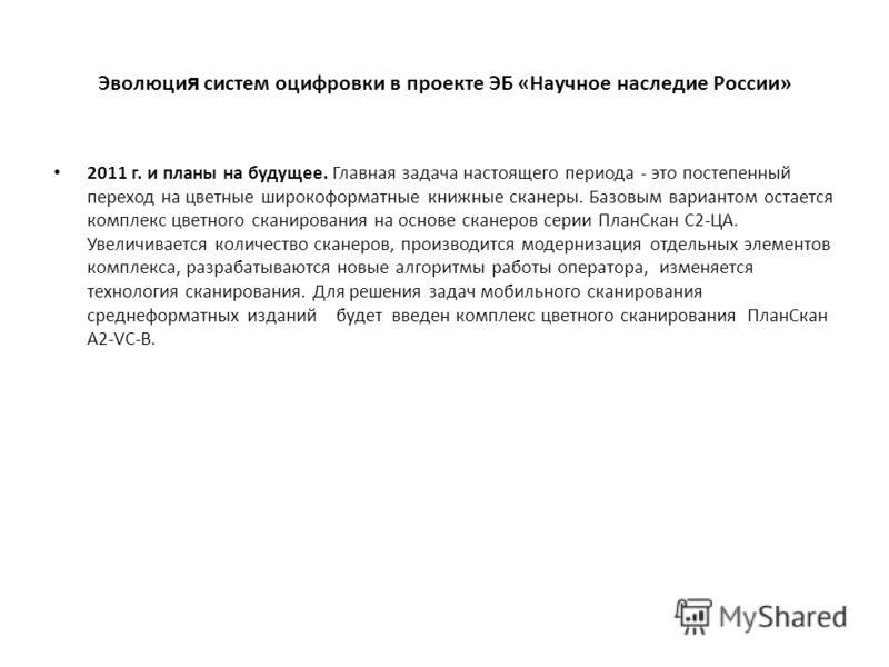 Эволюци я систем оцифровки в проекте ЭБ «Научное наследие России» 2011 г. и планы на будущее. Главная задача настоящего периода - это постепенный переход на цветные широкоформатные книжные сканеры. Базовым вариантом остается комплекс цветного сканиро