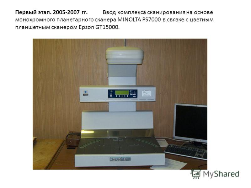 Первый этап. 2005-2007 гг. Ввод комплекса сканирования на основе монохромного планетарного сканера MINOLTA PS7000 в связке с цветным планшетным сканером Epson GT15000.