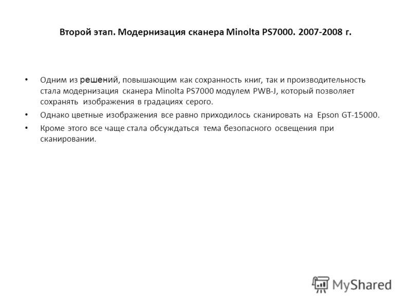 Второй этап. Модернизация сканера Minolta PS7000. 2007-2008 г. Одним из решений, повышающим как сохранность книг, так и производительность стала модернизация сканера Minolta PS7000 модулем PWB-J, который позволяет сохранять изображения в градациях се