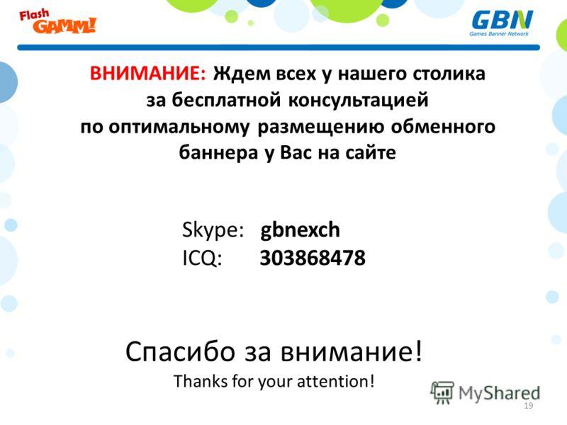 Спасибо за внимание! Thanks for your attention! 19 ВНИМАНИЕ: Ждем всех у нашего столика за бесплатной консультацией по оптимальному размещению обменного баннера у Вас на сайте Skype: gbnexch ICQ: 303868478
