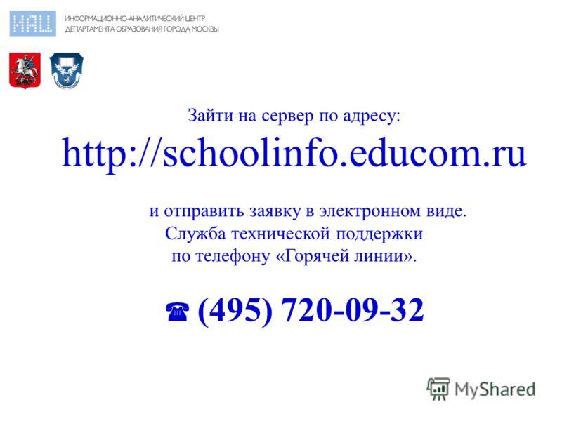 Зайти на сервер по адресу: http://schoolinfo.educom.ru и отправить заявку в электронном виде. Служба технической поддержки по телефону «Горячей линии». (495) 720-09-32