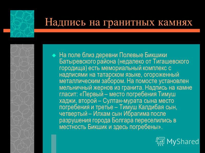Надпись на гранитных камнях На поле близ деревни Полевые Бикшики Батыревского района (недалеко от Тигашевского городища) есть мемориальный комплекс с надписями на татарском языке, огороженный металлическим забором. На помосте установлен мельничный же