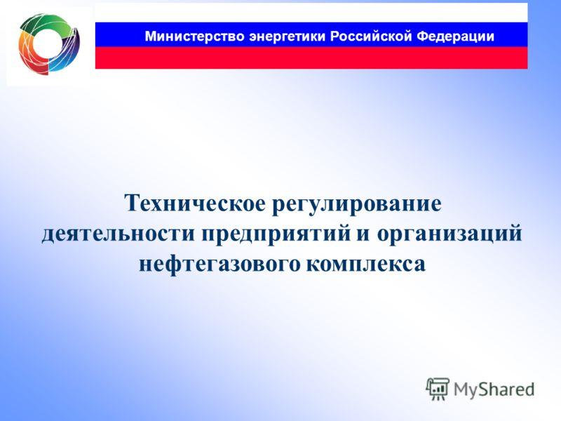 Министерство энергетики Российской Федерации Техническое регулирование деятельности предприятий и организаций нефтегазового комплекса