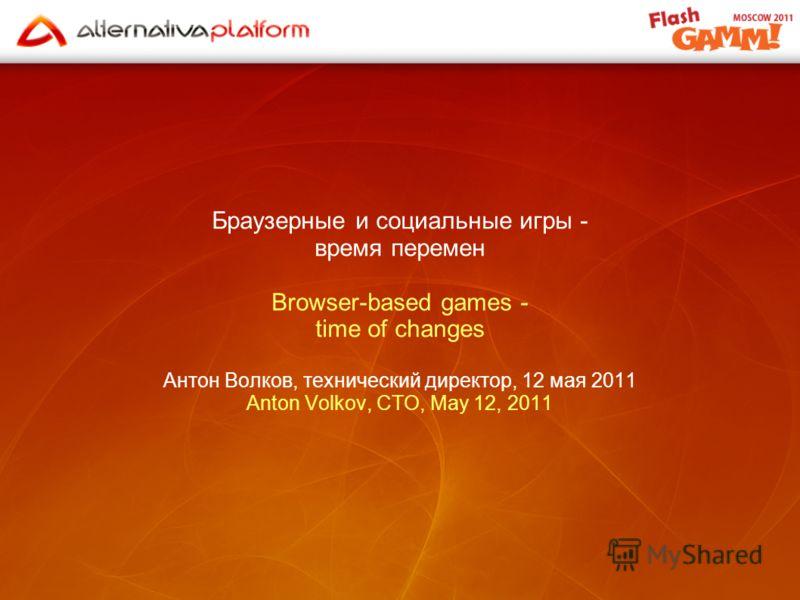 Браузерные и социальные игры - время перемен Browser-based games - time of changes Антон Волков, технический директор, 12 мая 2011 Anton Volkov, CTO, May 12, 2011