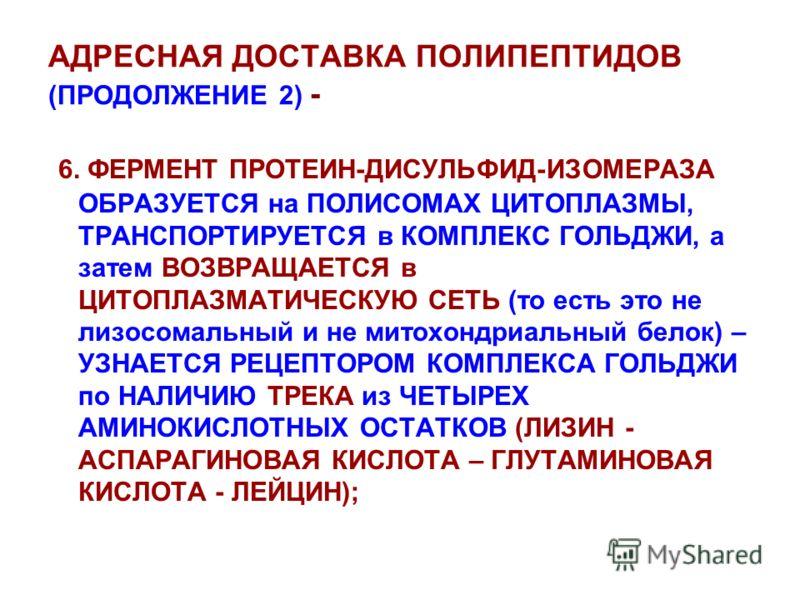 АДРЕСНАЯ ДОСТАВКА ПОЛИПЕПТИДОВ (ПРОДОЛЖЕНИЕ 2) - 6. ФЕРМЕНТ ПРОТЕИН-ДИСУЛЬФИД-ИЗОМЕРАЗА ОБРАЗУЕТСЯ на ПОЛИСОМАХ ЦИТОПЛАЗМЫ, ТРАНСПОРТИРУЕТСЯ в КОМПЛЕКС ГОЛЬДЖИ, а затем ВОЗВРАЩАЕТСЯ в ЦИТОПЛАЗМАТИЧЕСКУЮ СЕТЬ (то есть это не лизосомальный и не митохон