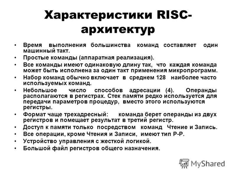 Характеристики RISC- архитектур Время выполнения большинства команд составляет один машинный такт. Простые команды (аппаратная реализация). Все команды имеют одинаковую длину так, что каждая команда может быть исполнена за один такт применения микроп