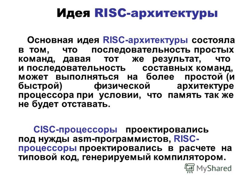 Идея RISC-архитектуры Основная идея RISC-архитектуры состояла в том, что последовательность простых команд, давая тот же результат, что и последовательность составных команд, может выполняться на более простой (и быстрой) физической архитектуре проце
