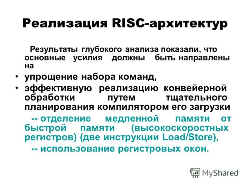 Реализация RISC-архитектур Результаты глубокого анализа показали, что основные усилия должны быть направлены на упрощение набора команд, эффективную реализацию конвейерной обработки путем тщательного планирования компилятором его загрузки -- отделени