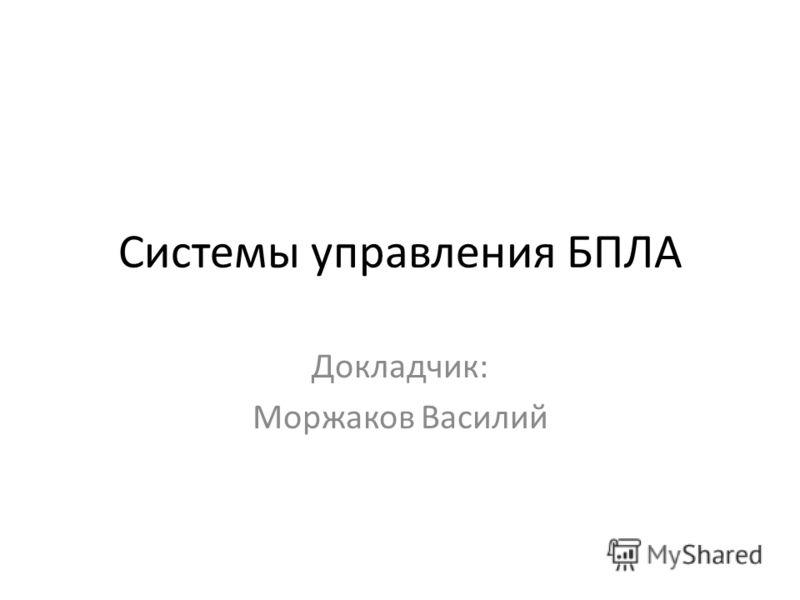 Системы управления БПЛА Докладчик: Моржаков Василий