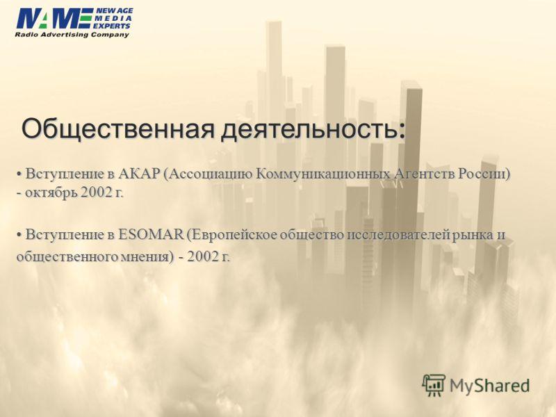 Общественная деятельность : Вступление в АКАР (Ассоциацию Коммуникационных Агентств России) - октябрь 2002 г. Вступление в АКАР (Ассоциацию Коммуникационных Агентств России) - октябрь 2002 г. Вступление в ESOMAR (Европейское общество исследователей р