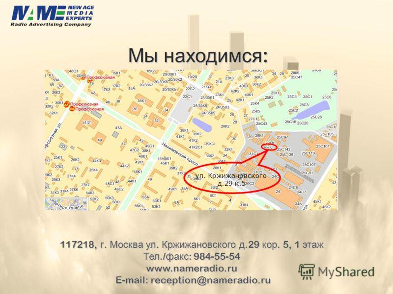 Мы находимся : Мы находимся : 117218, г. Москва ул. Кржижановского д.29 кор. 5, 1 этаж Тел./ факс : 984-55-54 www.nameradio.ru E-mail: reception@nameradio.ru E-mail: reception@nameradio.ru ул. Кржижановского д.29 к.5