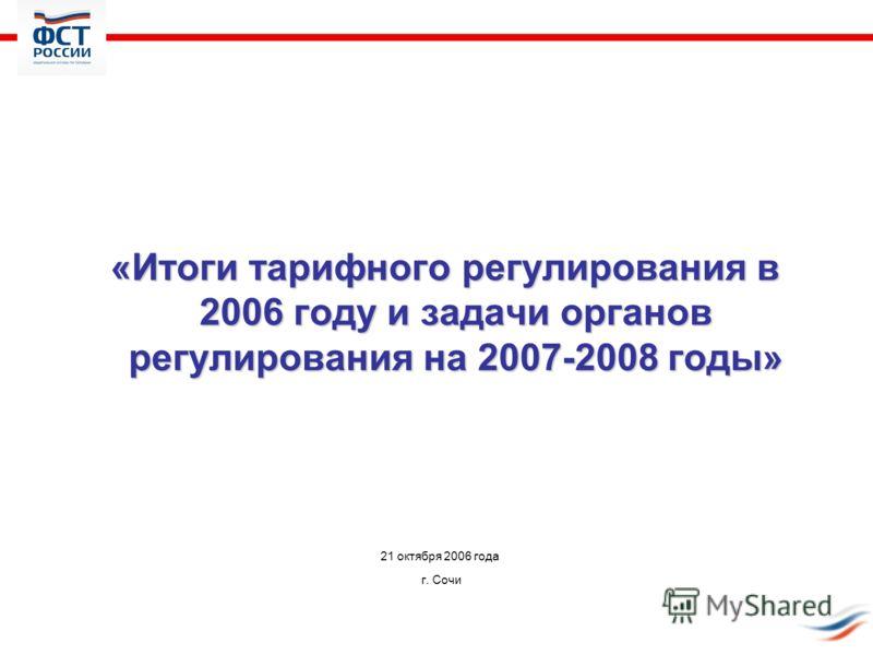 «Итоги тарифного регулирования в 2006 году и задачи органов регулирования на 2007-2008 годы» «Итоги тарифного регулирования в 2006 году и задачи органов регулирования на 2007-2008 годы» 21 октября 2006 года г. Сочи
