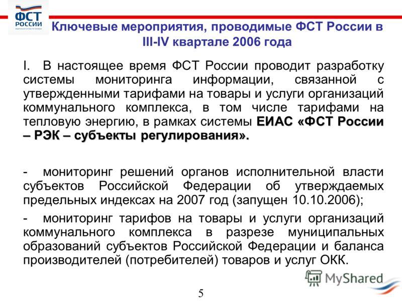 5 Ключевые мероприятия, проводимые ФСТ России в III-IV квартале 2006 года ЕИАС «ФСТ России – РЭК – субъекты регулирования». I.В настоящее время ФСТ России проводит разработку системы мониторинга информации, связанной с утвержденными тарифами на товар