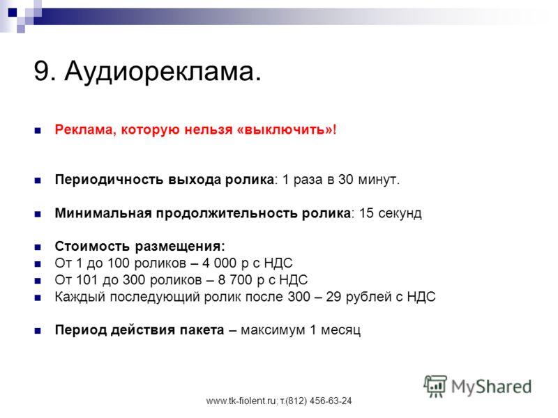 www.tk-fiolent.ru; т.(812) 456-63-24 9. Аудиореклама. Реклама, которую нельзя «выключить»! Периодичность выхода ролика: 1 раза в 30 минут. Минимальная продолжительность ролика: 15 секунд Стоимость размещения: От 1 до 100 роликов – 4 000 р с НДС От 10