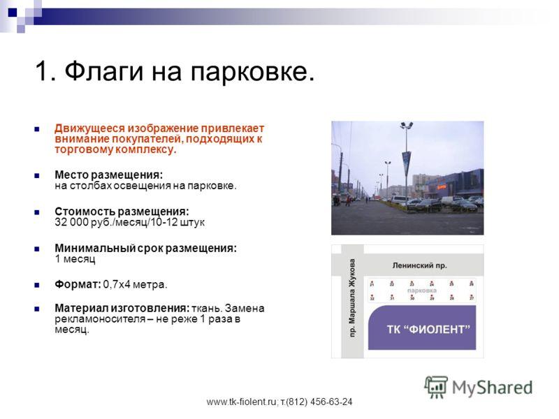www.tk-fiolent.ru; т.(812) 456-63-24 1. Флаги на парковке. Движущееся изображение привлекает внимание покупателей, подходящих к торговому комплексу. Место размещения: на столбах освещения на парковке. Стоимость размещения: 32 000 руб./месяц/10-12 шту