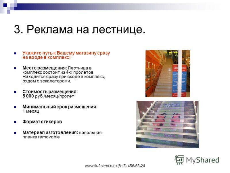 www.tk-fiolent.ru; т.(812) 456-63-24 3. Реклама на лестнице. Укажите путь к Вашему магазину сразу на входе в комплекс! Место размещения: Лестница в комплекс состоит из 4-х пролетов. Находится сразу при входе в комплекс, рядом с эскалаторами. Стоимост
