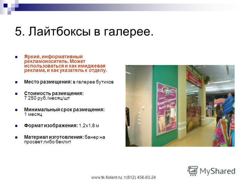 www.tk-fiolent.ru; т.(812) 456-63-24 5. Лайтбоксы в галерее. Яркий, информативный рекламоноситель. Может использоваться и как имиджевая реклама, и как указатель к отделу. Место размещения: в галерее бутиков Стоимость размещения: 7 250 руб./месяц/шт М