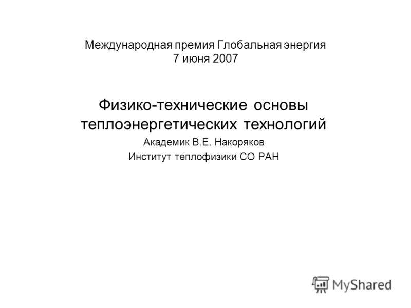 Международная премия Глобальная энергия 7 июня 2007 Физико-технические основы теплоэнергетических технологий Академик В.Е. Накоряков Институт теплофизики СО РАН