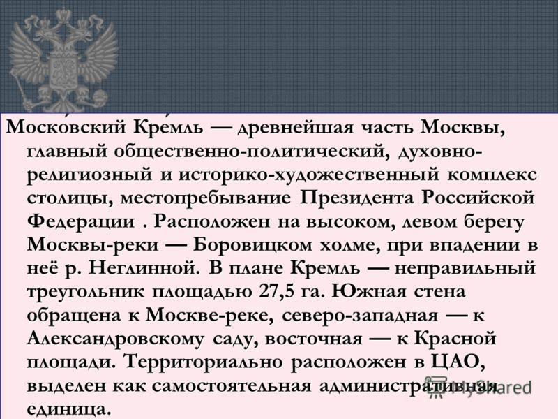 Московский Кремль древнейшая часть Москвы, главный общественно-политический, духовно- религиозный и историко-художественный комплекс столицы, местопребывание Президента Российской Федерации. Расположен на высоком, левом берегу Москвы-реки Боровицком