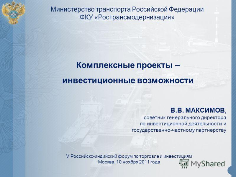 V Российско-индийский форум по торговле и инвестициям Москва, 10 ноября 2011 года В.В. МАКСИМОВ, советник генерального директора по инвестиционной деятельности и государственно-частному партнерству Комплексные проекты – инвестиционные возможности Мин