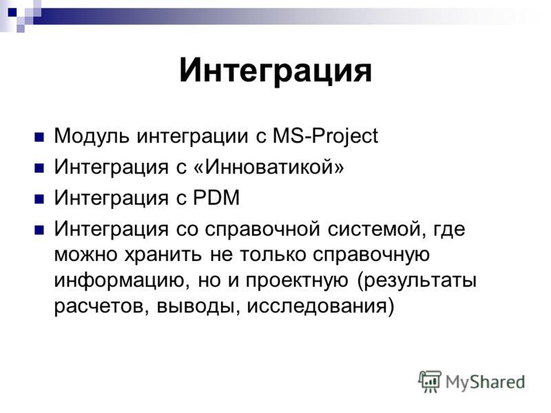 Интеграция Модуль интеграции с MS-Project Интеграция с «Инноватикой» Интеграция с PDM Интеграция со справочной системой, где можно хранить не только справочную информацию, но и проектную (результаты расчетов, выводы, исследования)