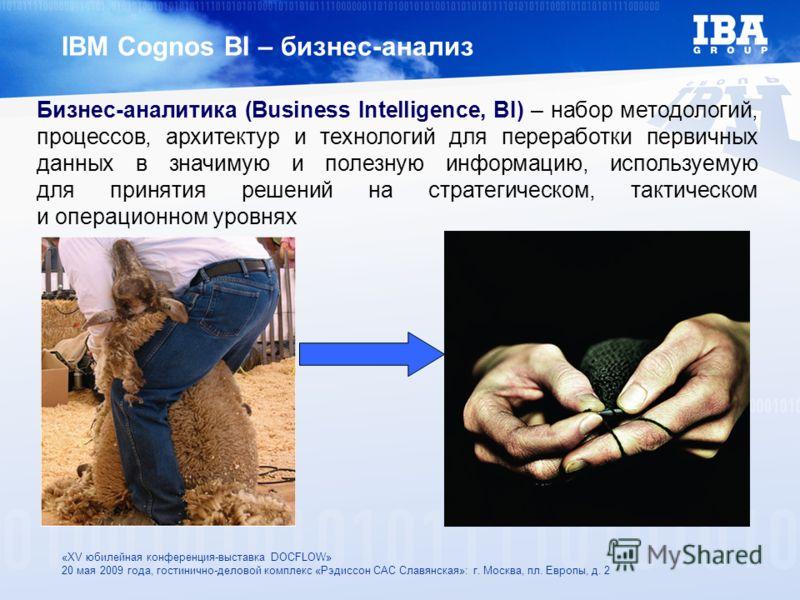 «XV юбилейная конференция-выставка DOCFLOW» 20 мая 2009 года, гостинично-деловой комплекс «Рэдиссон САС Славянская»: г. Москва, пл. Европы, д. 2 IBM Cognos BI – бизнес-анализ Бизнес-аналитика (Business Intelligence, BI) – набор методологий, процессов