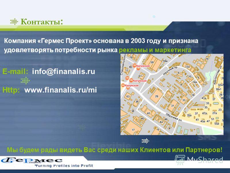 Контакты : Компания «Гермес Проект» основана в 2003 году и признана удовлетворять потребности рынка рекламы и маркетинга E-mail: info@finanalis.ru Http: www.finanalis.ru/mi Мы будем рады видеть Вас среди наших Клиентов или Партнеров!