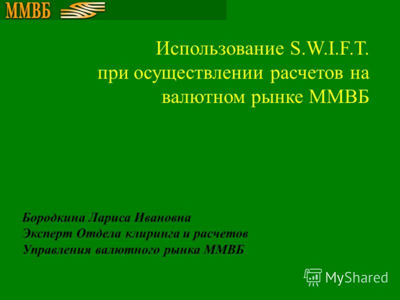 Бородкина Лариса Ивановна Эксперт Отдела клиринга и расчетов Управления валютного рынка ММВБ Использование S.W.I.F.T. при осуществлении расчетов на валютном рынке ММВБ