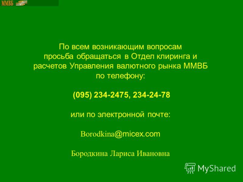 По всем возникающим вопросам просьба обращаться в Отдел клиринга и расчетов Управления валютного рынка ММВБ по телефону: (095) 234-2475, 234-24-78 или по электронной почте: Borodkina @micex.com Бородкина Лариса Ивановна