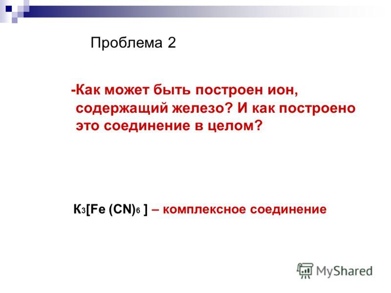 Проблема 2 -Как может быть построен ион, содержащий железо? И как построено это соединение в целом? К 3 [Fe (CN) 6 ] – комплексное соединение
