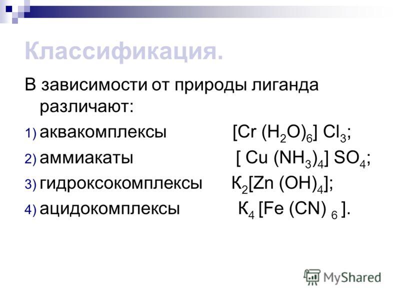 Классификация. В зависимости от природы лиганда различают: 1) аквакомплексы [Сr (Н 2 О) 6 ] Сl 3 ; 2) аммиакаты [ Сu (NН 3 ) 4 ] SО 4 ; 3) гидроксокомплексы К 2 [Zn (ОН) 4 ]; 4) ацидокомплексы К 4 [Fe (CN) 6 ].
