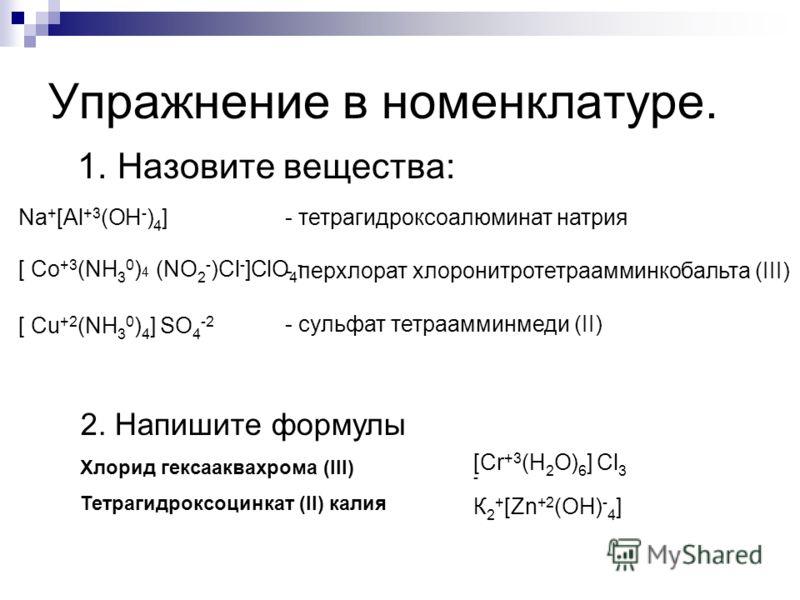 Упражнение в номенклатуре. 1. Назовите вещества: - тетрагидроксоалюминат натрия - перхлорат хлоронитротетраамминкобальта (III) - сульфат тетраамминмеди (II) 2. Напишите формулы Хлорид гексааквахрома (III) Тетрагидроксоцинкат (II) калия [Сr +3 (Н 2 О)