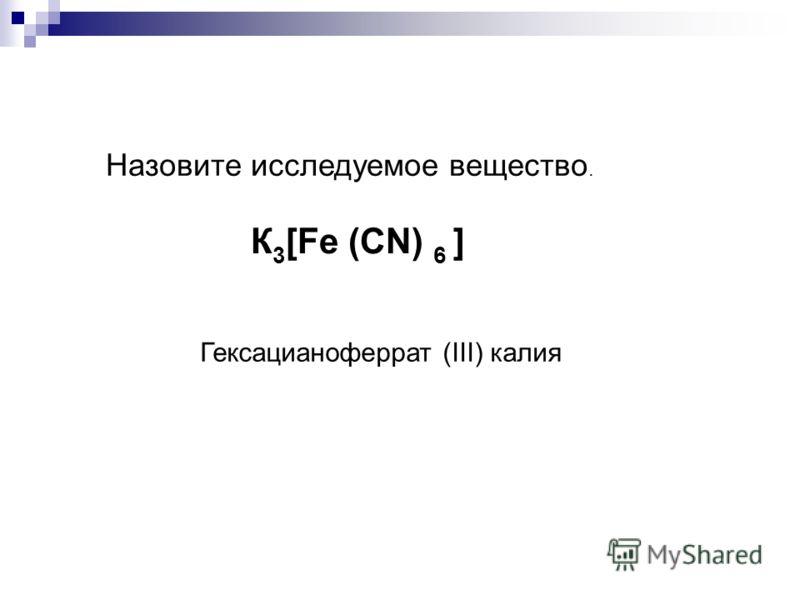 Назовите исследуемое вещество. К 3 [Fe (CN) 6 ] Гексацианоферрат (III) калия