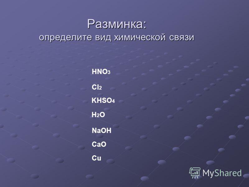 Разминка: определите вид химической связи HNO 3 Cl 2 KHSO 4 H2O H2O NaOH CaO Cu