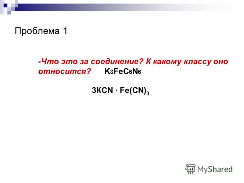 Проблема 1 -Что это за соединение? К какому классу оно относится? K 3 FeC 6 N 6 3КСN · Fe(СN) 3