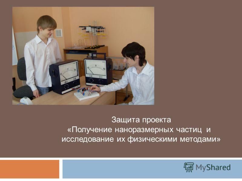 Защита проекта «Получение наноразмерных частиц и исследование их физическими методами»