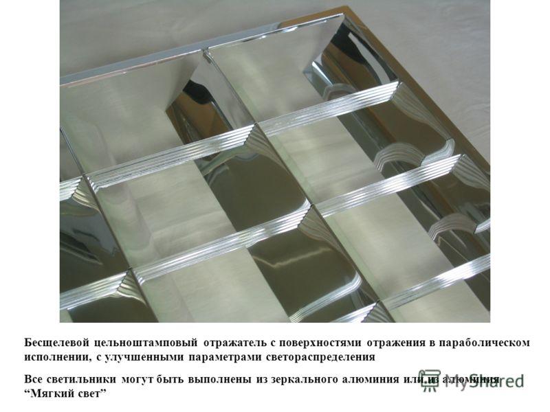 Бесщелевой цельноштамповый отражатель с поверхностями отражения в параболическом исполнении, с улучшенными параметрами светораспределения Все светильники могут быть выполнены из зеркального алюминия или из алюминия Мягкий свет
