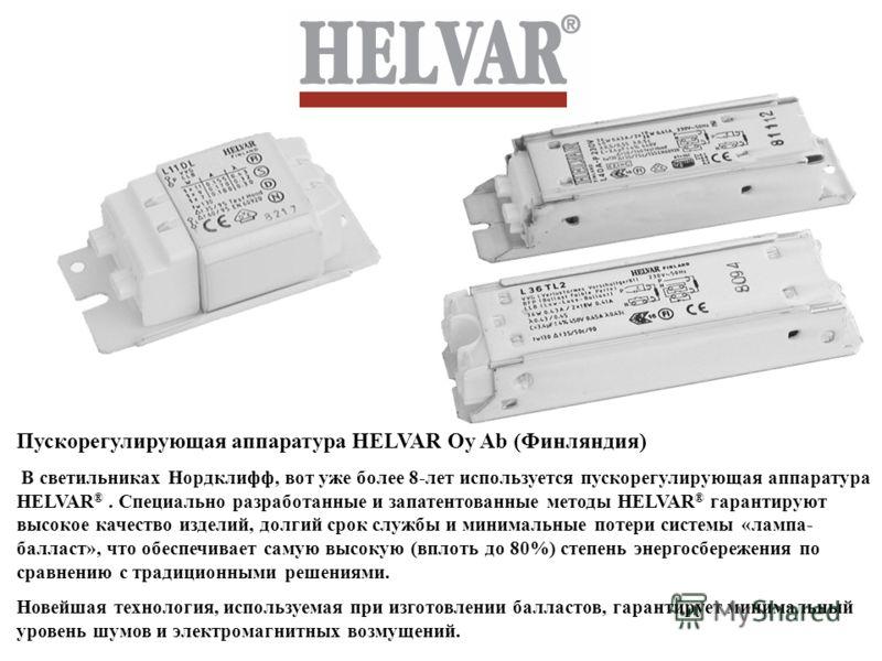 Пускорегулирующая аппаратура HELVAR Oy Ab (Финляндия) В светильниках Нордклифф, вот уже более 8-лет используется пускорегулирующая аппаратура HELVAR ®. Специально разработанные и запатентованные методы HELVAR ® гарантируют высокое качество изделий, д