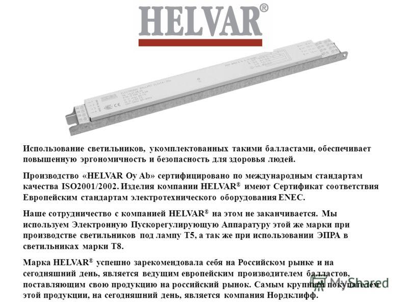 Использование светильников, укомплектованных такими балластами, обеспечивает повышенную эргономичность и безопасность для здоровья людей. Производство «HELVAR Oy Ab» сертифицировано по международным стандартам качества ISO2001/2002. Изделия компании