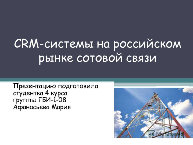 CRM-системы на российском рынке сотовой связи Презентацию подготовила студентка 4 курса группы ГБИ-1-08 Афанасьева Мария