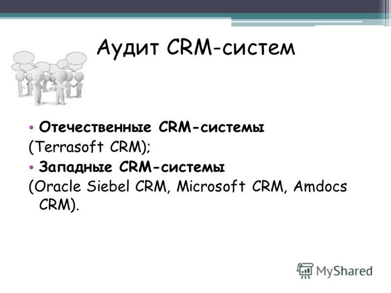 Аудит CRM-систем Отечественные CRM-системы (Terrasoft CRM); Западные CRM-системы (Oracle Siebel CRM, Microsoft CRM, Amdocs CRM).