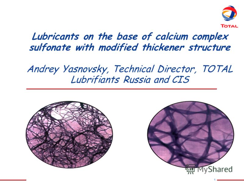 1 Lubricants on the base of calcium complex sulfonate with modified thickener structure Andrey Yasnovsky, Technical Director, TOTAL Lubrifiants Russia and CIS
